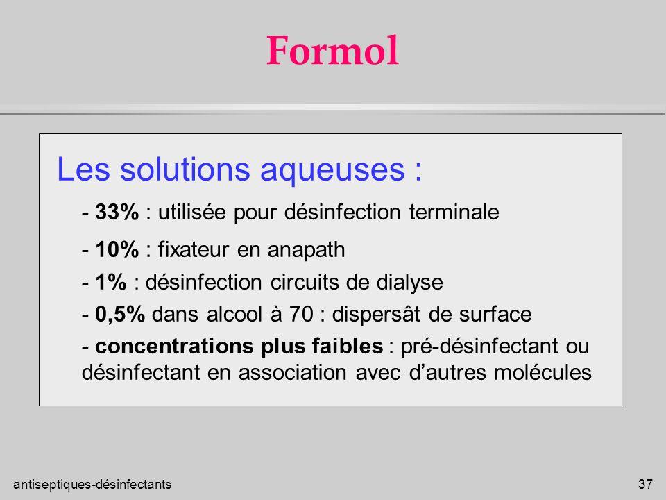 antiseptiques-désinfectants 37 Formol Les solutions aqueuses : - 33% : utilisée pour désinfection terminale - 10% : fixateur en anapath - 1% : désinfe