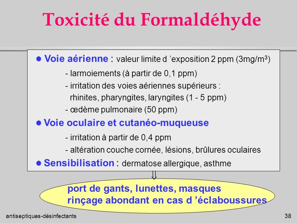 antiseptiques-désinfectants 38 Toxicité du Formaldéhyde Voie aérienne : valeur limite d exposition 2 ppm (3mg/m 3 ) - larmoiements (à partir de 0,1 pp