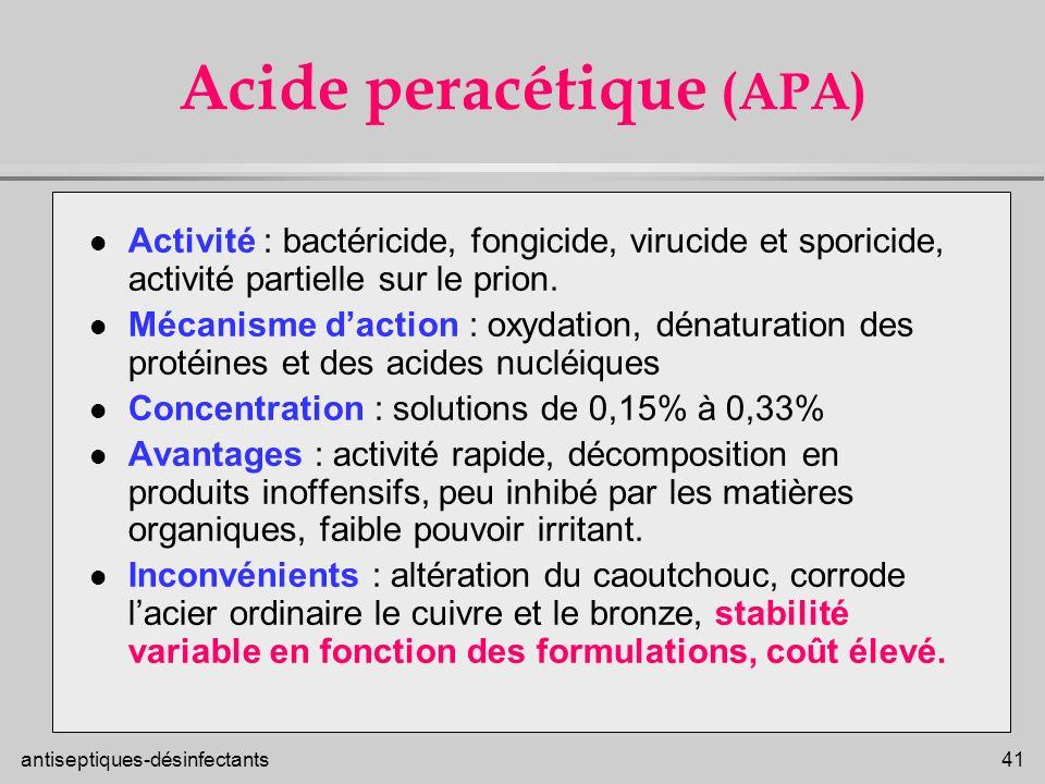 antiseptiques-désinfectants 41 Acide peracétique (APA) l Activité : bactéricide, fongicide, virucide et sporicide, activité partielle sur le prion. l