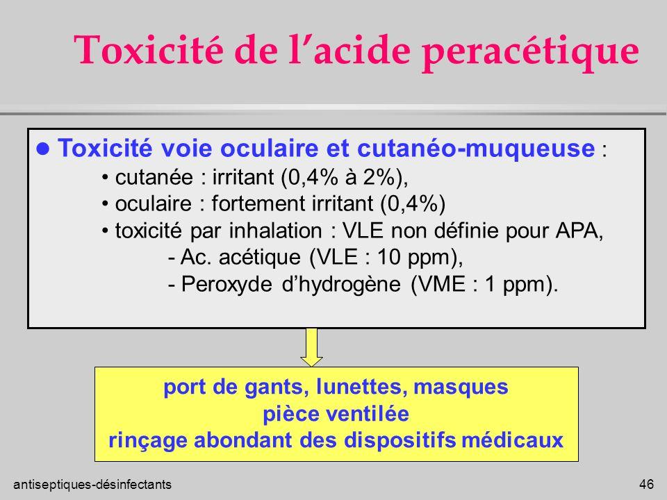 antiseptiques-désinfectants 46 Toxicité de lacide peracétique Toxicité voie oculaire et cutanéo-muqueuse : cutanée : irritant (0,4% à 2%), oculaire :