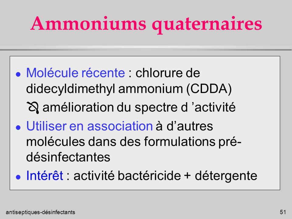 antiseptiques-désinfectants 51 Ammoniums quaternaires l Molécule récente : chlorure de didecyldimethyl ammonium (CDDA) amélioration du spectre d activ