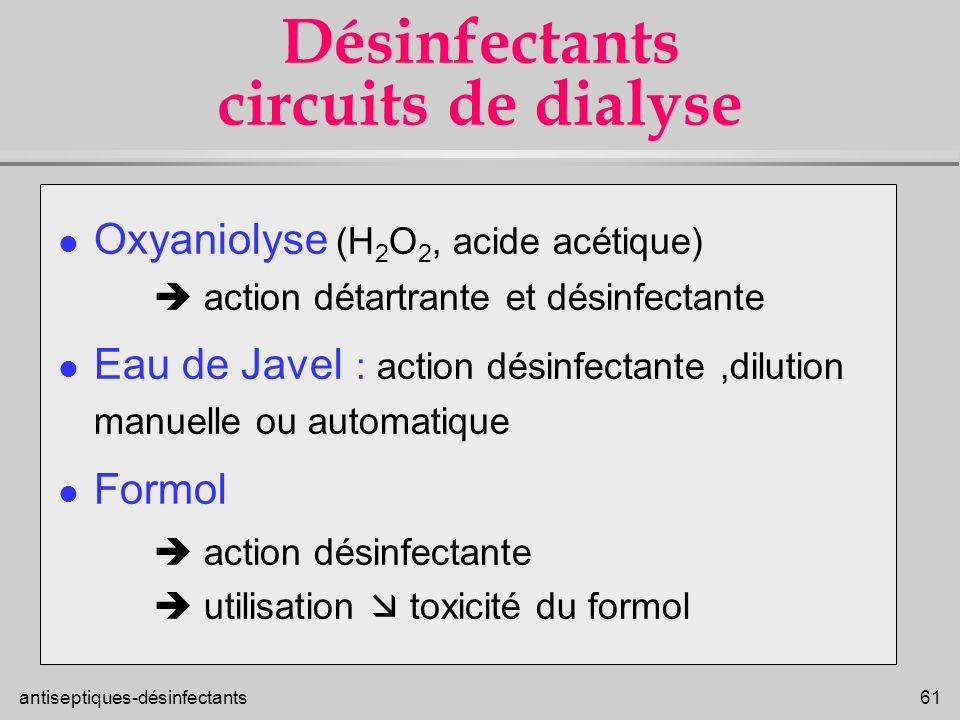 antiseptiques-désinfectants 61 Désinfectants circuits de dialyse l Oxyaniolyse (H 2 O 2, acide acétique) action détartrante et désinfectante l Eau de