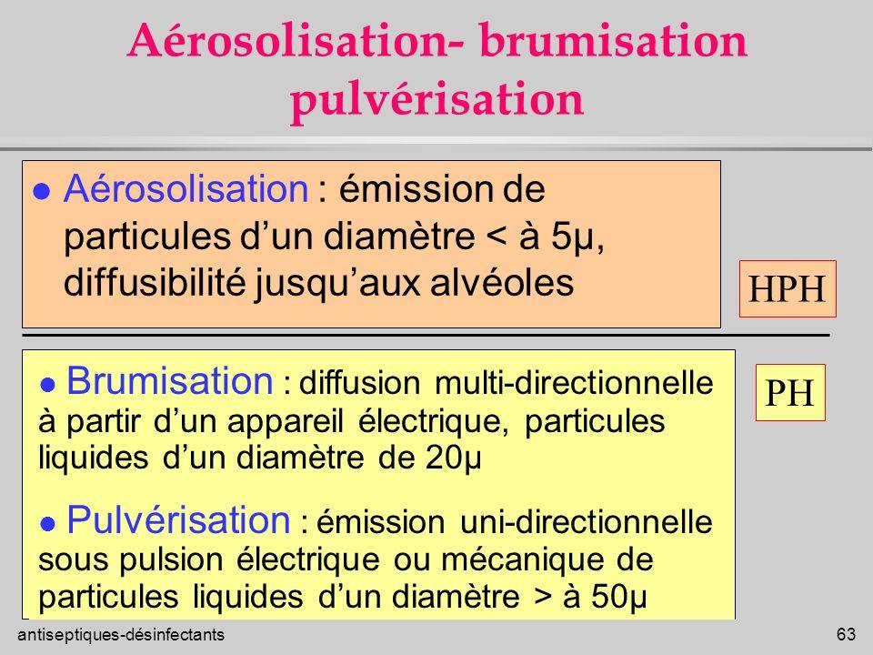 antiseptiques-désinfectants 63 Aérosolisation- brumisation pulvérisation l Aérosolisation : émission de particules dun diamètre < à 5µ, diffusibilité