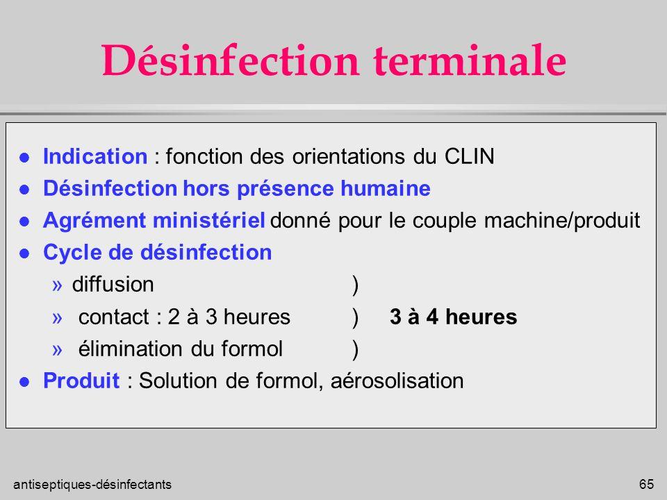 antiseptiques-désinfectants 65 Désinfection terminale l Indication : fonction des orientations du CLIN l Désinfection hors présence humaine l Agrément