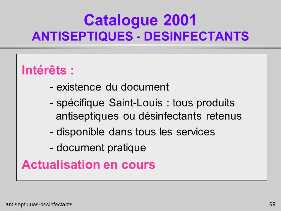 antiseptiques-désinfectants 69 Catalogue 2001 ANTISEPTIQUES - DESINFECTANTS Intérêts : - existence du document - spécifique Saint-Louis : tous produit