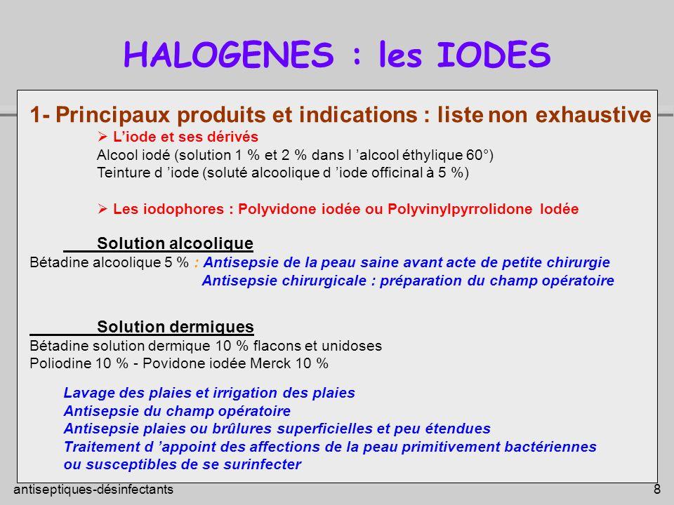 antiseptiques-désinfectants 8 HALOGENES : les IODES 1- Principaux produits et indications : liste non exhaustive Liode et ses dérivés Alcool iodé (sol