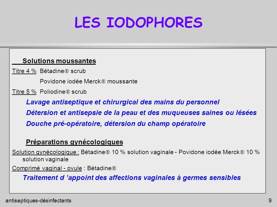 antiseptiques-désinfectants 9 LES IODOPHORES Solutions moussantes Titre 4 %Bétadine scrub Povidone iodée Merck moussante Titre 5 %Poliodine scrub Lava