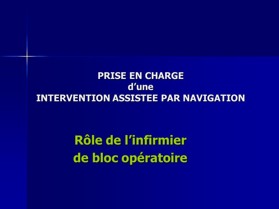 PRISE EN CHARGE dune INTERVENTION ASSISTEE PAR NAVIGATION Rôle de linfirmier de bloc opératoire