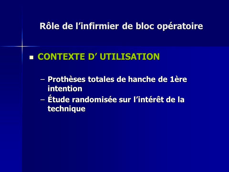 Rôle de linfirmier de bloc opératoire CONTEXTE D UTILISATION CONTEXTE D UTILISATION –Prothèses totales de hanche de 1ère intention –Étude randomisée s