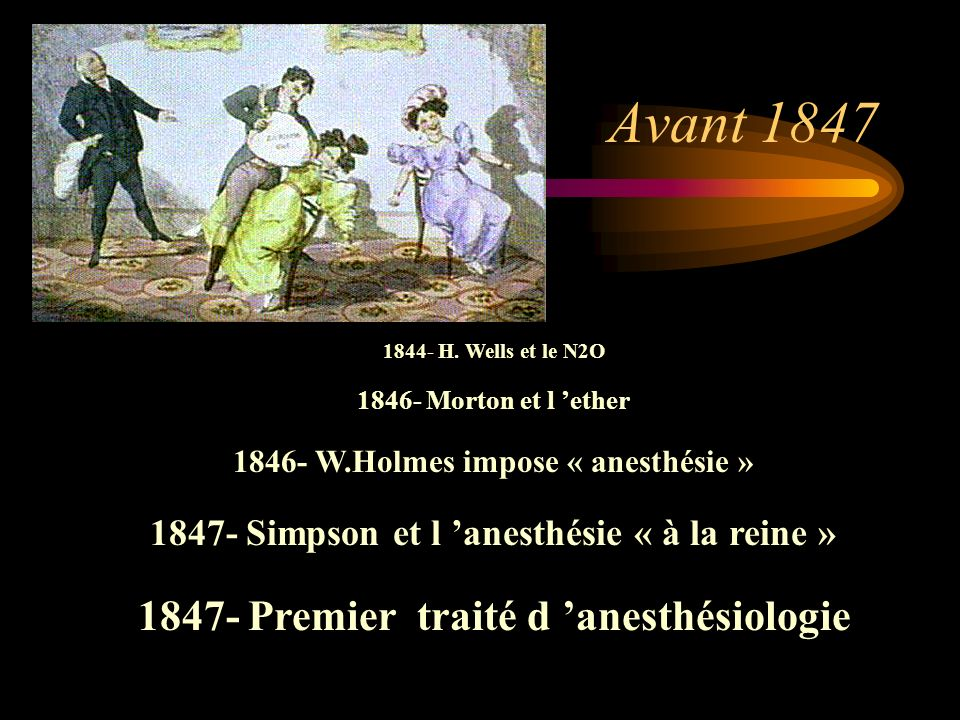 Avant 1847 1844- H. Wells et le N2O 1846- Morton et l ether 1846- W.Holmes impose « anesthésie » 1847- Simpson et l anesthésie « à la reine » 1847- Pr