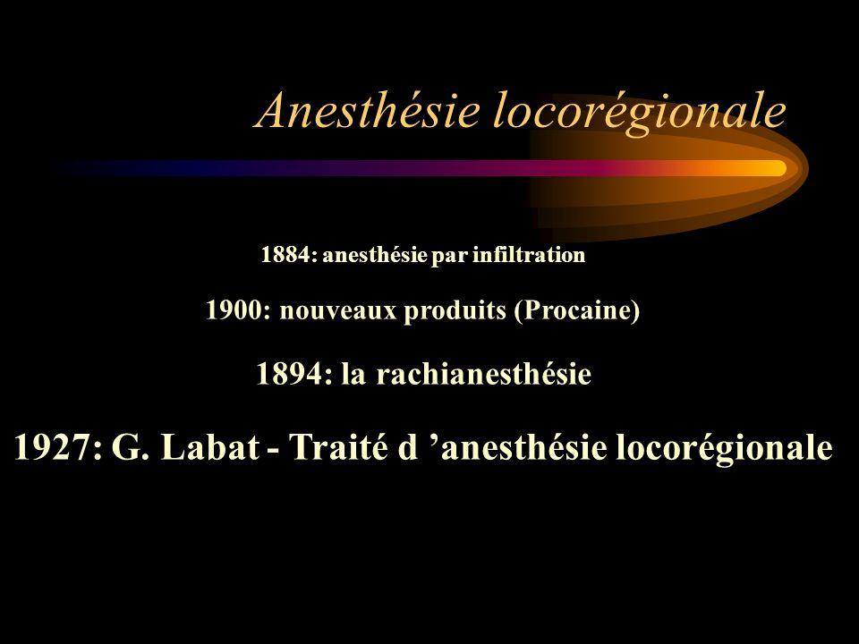 Anesthésie locorégionale 1884: anesthésie par infiltration 1900: nouveaux produits (Procaine) 1894: la rachianesthésie 1927: G. Labat - Traité d anest