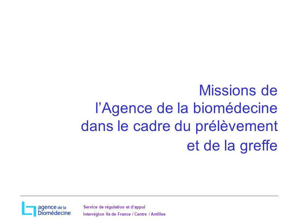Service de régulation et dappui Interrégion Ile de France / Centre / Antilles Missions de lAgence de la biomédecine dans le cadre du prélèvement et de la greffe