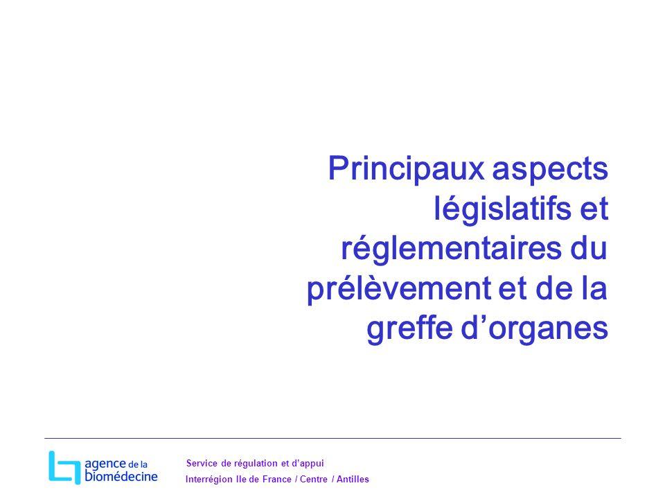 Service de régulation et dappui Interrégion Ile de France / Centre / Antilles Principaux aspects législatifs et réglementaires du prélèvement et de la greffe dorganes
