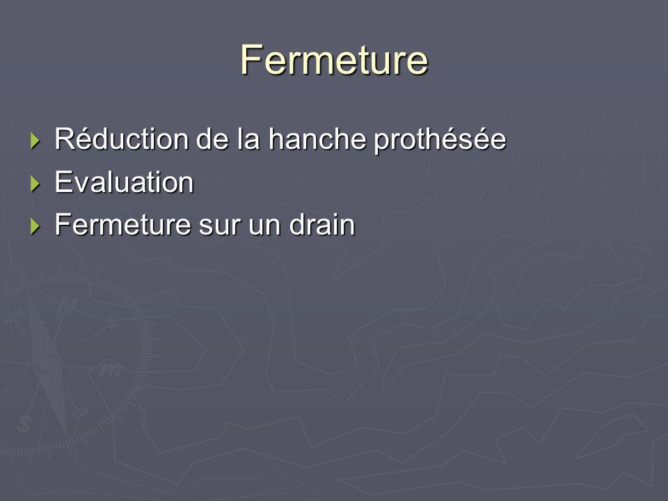 Fermeture Réduction de la hanche prothésée Réduction de la hanche prothésée Evaluation Evaluation Fermeture sur un drain Fermeture sur un drain