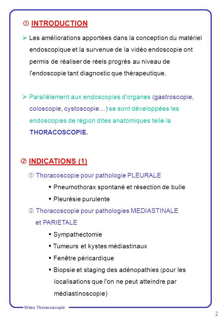 Video Thoracoscopie 3 Thoracoscopie pour pathologie PULMONAIRE Biopsie parenchymateuse de nodules pulmonaires périphérique Caractéristiques de ces nodules : Diamètre < à 3 cm Distance < à 3 cm par rapport à la corticalité du poumon ou par rapport à la scissure Sans atélectasie ni adénopathie Non calcifiés macroscopiquement ( cicatriciels) INDICATIONS (2) LE MATERIEL (1) Matériel de vidéo chirurgie :