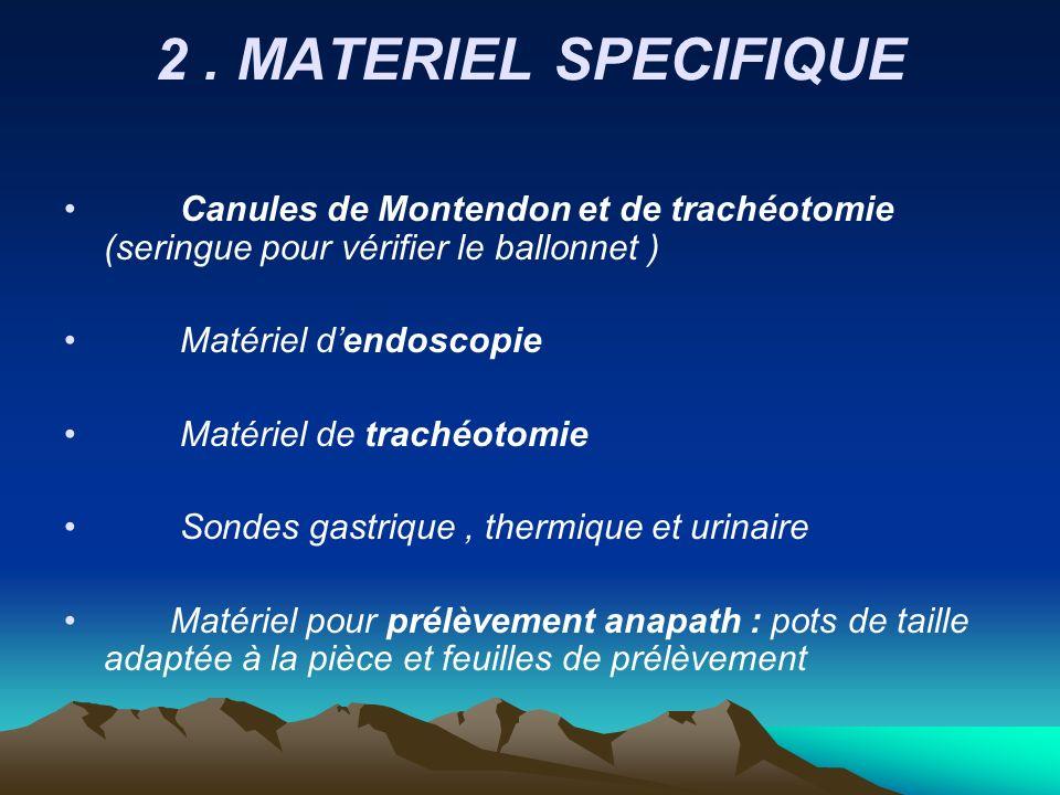 2. MATERIEL SPECIFIQUE Canules de Montendon et de trachéotomie (seringue pour vérifier le ballonnet ) Matériel dendoscopie Matériel de trachéotomie So