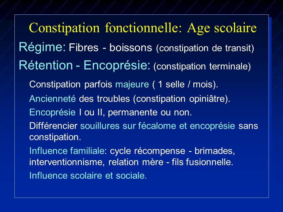 Constipation fonctionnelle: Age scolaire Régime: Fibres - boissons (constipation de transit) Rétention - Encoprésie: (constipation terminale) Constipa