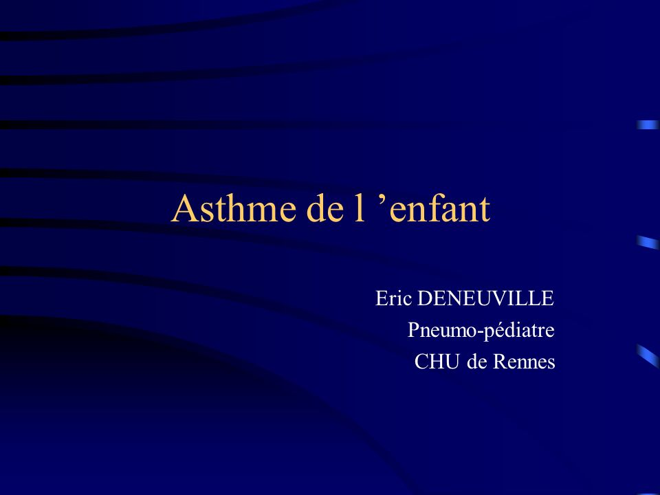 Asthme de l enfant Eric DENEUVILLE Pneumo-pédiatre CHU de Rennes