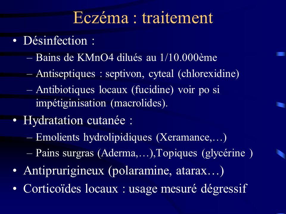 Eczéma : traitement Désinfection : –Bains de KMnO4 dilués au 1/10.000ème –Antiseptiques : septivon, cyteal (chlorexidine) –Antibiotiques locaux (fucidine) voir po si impétiginisation (macrolides).