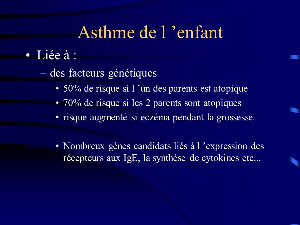 Asthme de l enfant Liée à : –des facteurs génétiques 50% de risque si l un des parents est atopique 70% de risque si les 2 parents sont atopiques risque augmenté si eczéma pendant la grossesse.