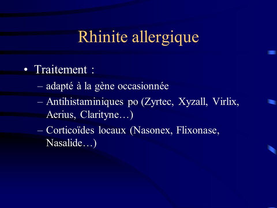 Rhinite allergique Traitement : –adapté à la gène occasionnée –Antihistaminiques po (Zyrtec, Xyzall, Virlix, Aerius, Clarityne…) –Corticoïdes locaux (Nasonex, Flixonase, Nasalide…)