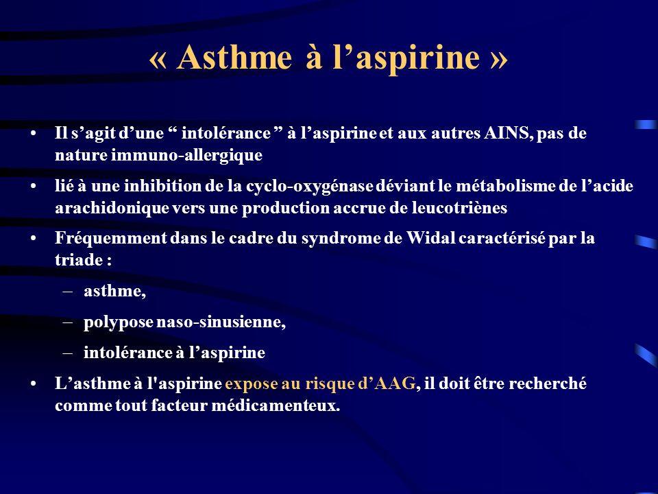 « Asthme à laspirine » Il sagit dune intolérance à laspirine et aux autres AINS, pas de nature immuno-allergique lié à une inhibition de la cyclo-oxygénase déviant le métabolisme de lacide arachidonique vers une production accrue de leucotriènes Fréquemment dans le cadre du syndrome de Widal caractérisé par la triade : –asthme, –polypose naso-sinusienne, –intolérance à laspirine Lasthme à l aspirine expose au risque dAAG, il doit être recherché comme tout facteur médicamenteux.