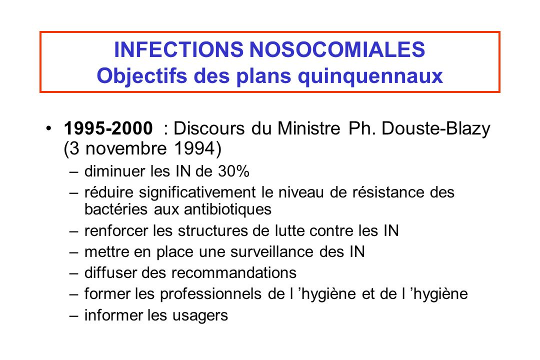 INFECTIONS NOSOCOMIALES Objectifs des plans quinquennaux 1995-2000 : Discours du Ministre Ph. Douste-Blazy (3 novembre 1994) –diminuer les IN de 30% –
