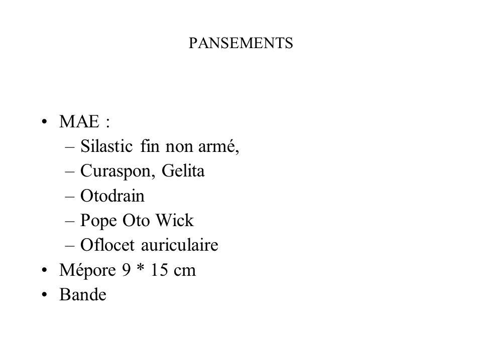 PANSEMENTS MAE : –Silastic fin non armé, –Curaspon, Gelita –Otodrain –Pope Oto Wick –Oflocet auriculaire Mépore 9 * 15 cm Bande