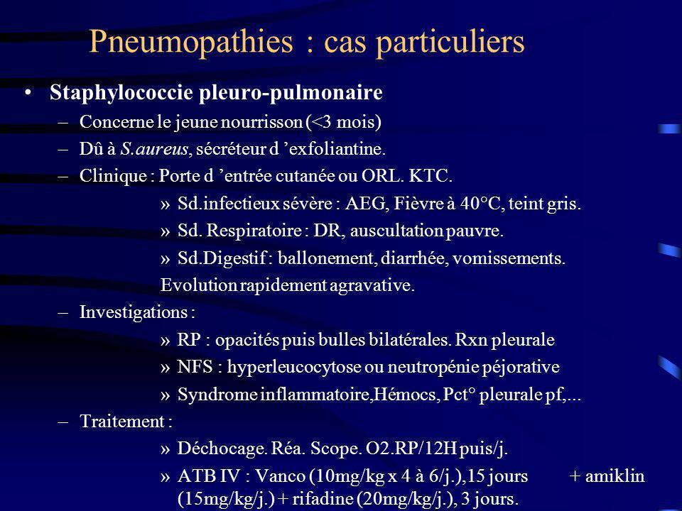 Pneumopathies : cas particuliers Staphylococcie pleuro-pulmonaire –Concerne le jeune nourrisson (<3 mois) –Dû à S.aureus, sécréteur d exfoliantine. –C