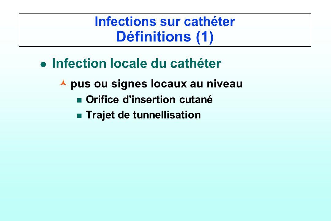 Infections sur cathéter Définitions (1) l l Infection locale du cathéter © ©pus ou signes locaux au niveau n n Orifice d'insertion cutané n n Trajet d