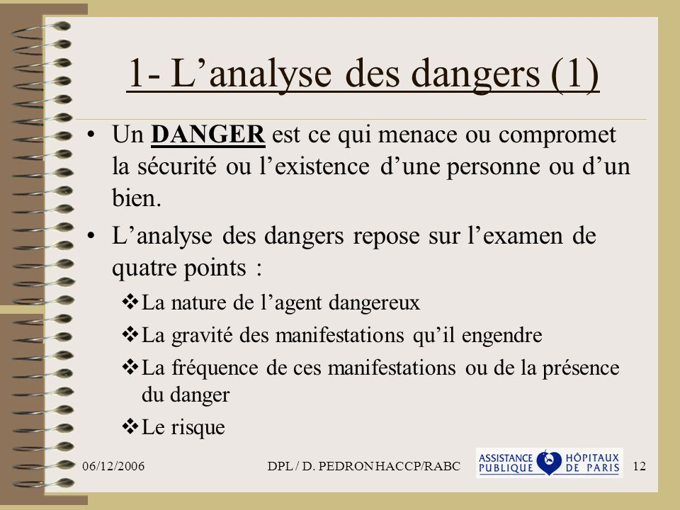06/12/2006DPL / D. PEDRON HACCP/RABC12 1- Lanalyse des dangers (1) Un DANGER est ce qui menace ou compromet la sécurité ou lexistence dune personne ou