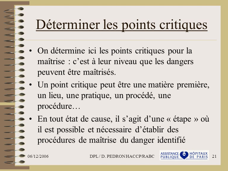 06/12/2006DPL / D. PEDRON HACCP/RABC21 Déterminer les points critiques On détermine ici les points critiques pour la maîtrise : cest à leur niveau que