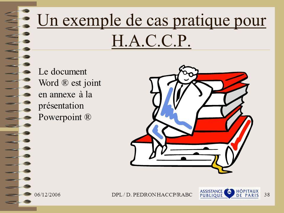 06/12/2006DPL / D. PEDRON HACCP/RABC38 Un exemple de cas pratique pour H.A.C.C.P. Le document Word ® est joint en annexe à la présentation Powerpoint