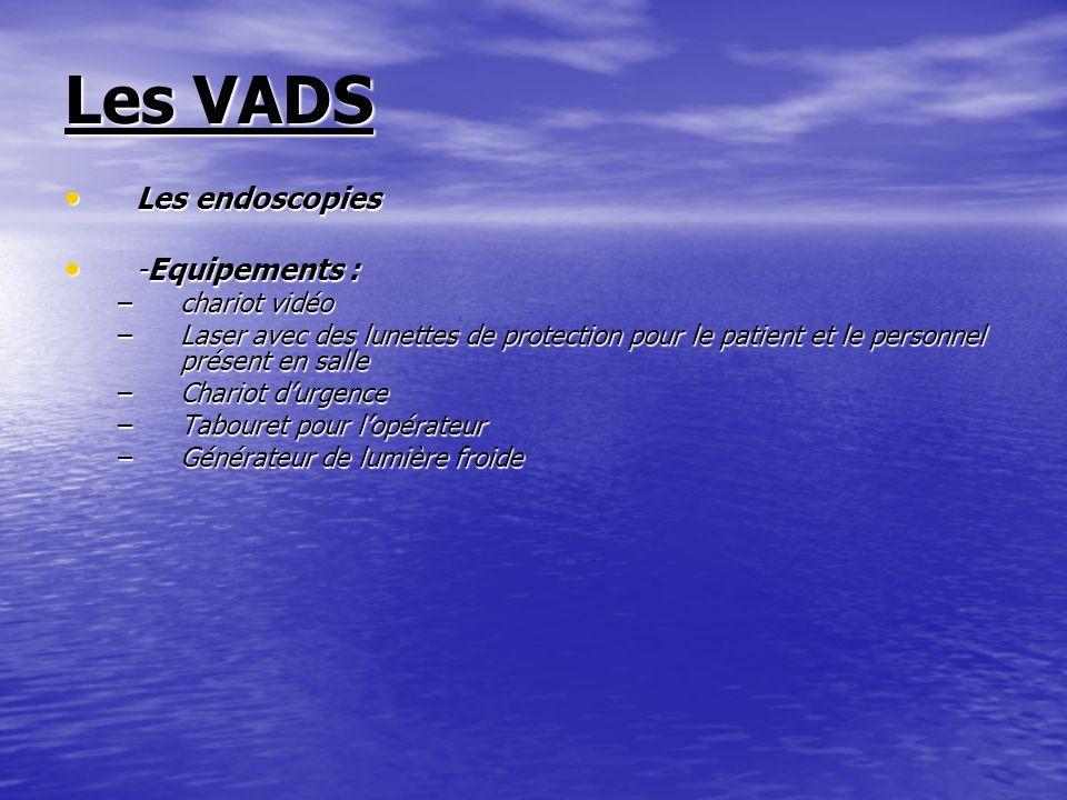 Les VADS Les endoscopies Les endoscopies -Equipements : -Equipements : –chariot vidéo –Laser avec des lunettes de protection pour le patient et le per
