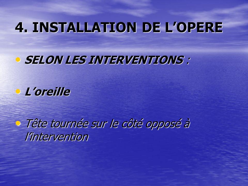 4. INSTALLATION DE LOPERE SELON LES INTERVENTIONS : SELON LES INTERVENTIONS : Loreille Loreille Tête tournée sur le côté opposé à lintervention Tête t