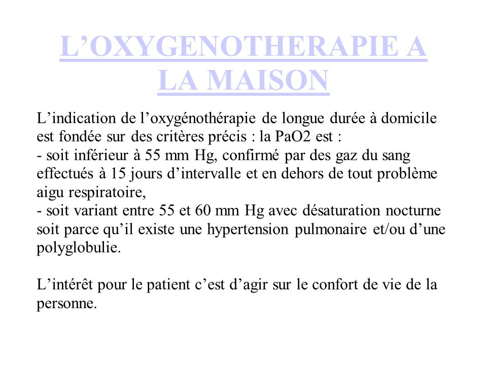 LOXYGENOTHERAPIE A LA MAISON Lindication de loxygénothérapie de longue durée à domicile est fondée sur des critères précis : la PaO2 est : - soit inférieur à 55 mm Hg, confirmé par des gaz du sang effectués à 15 jours dintervalle et en dehors de tout problème aigu respiratoire, - soit variant entre 55 et 60 mm Hg avec désaturation nocturne soit parce quil existe une hypertension pulmonaire et/ou dune polyglobulie.
