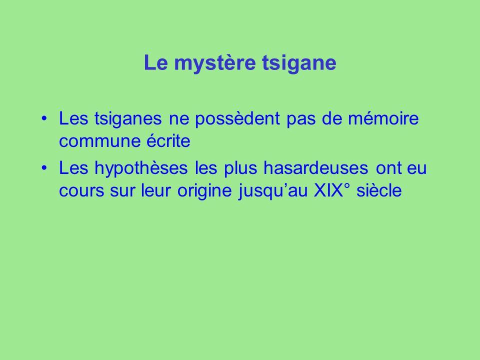 Le mystère tsigane Les tsiganes ne possèdent pas de mémoire commune écrite Les hypothèses les plus hasardeuses ont eu cours sur leur origine jusquau XIX° siècle