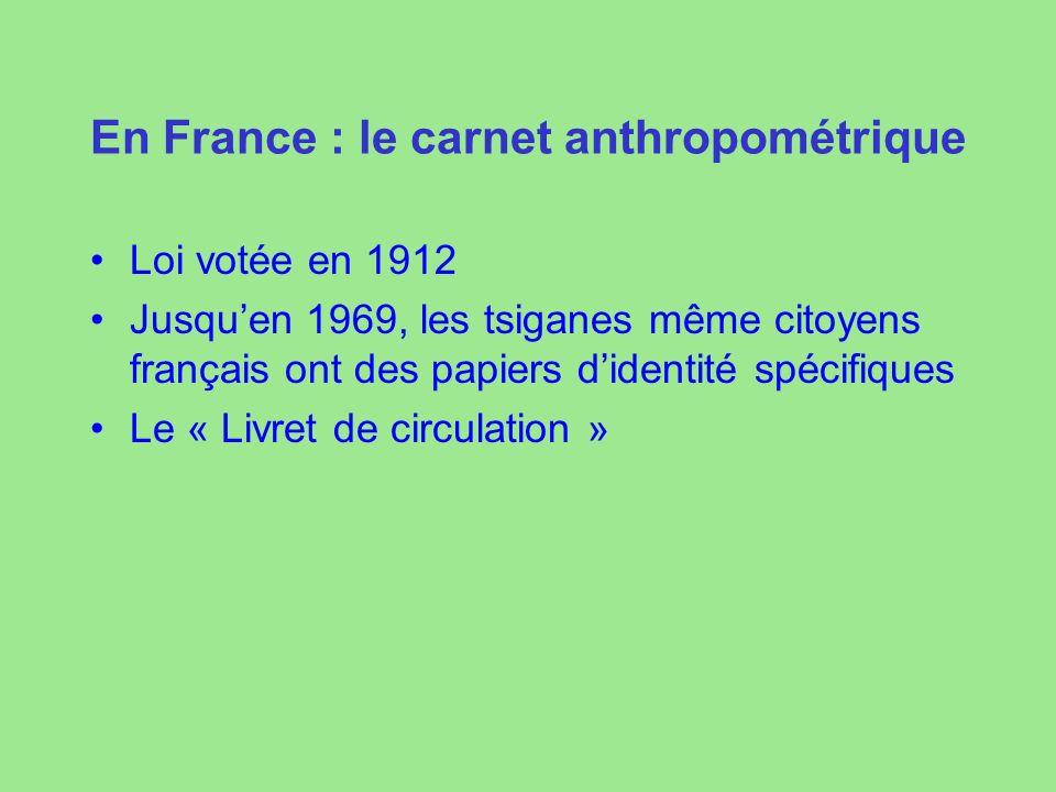 En France : le carnet anthropométrique Loi votée en 1912 Jusquen 1969, les tsiganes même citoyens français ont des papiers didentité spécifiques Le « Livret de circulation »