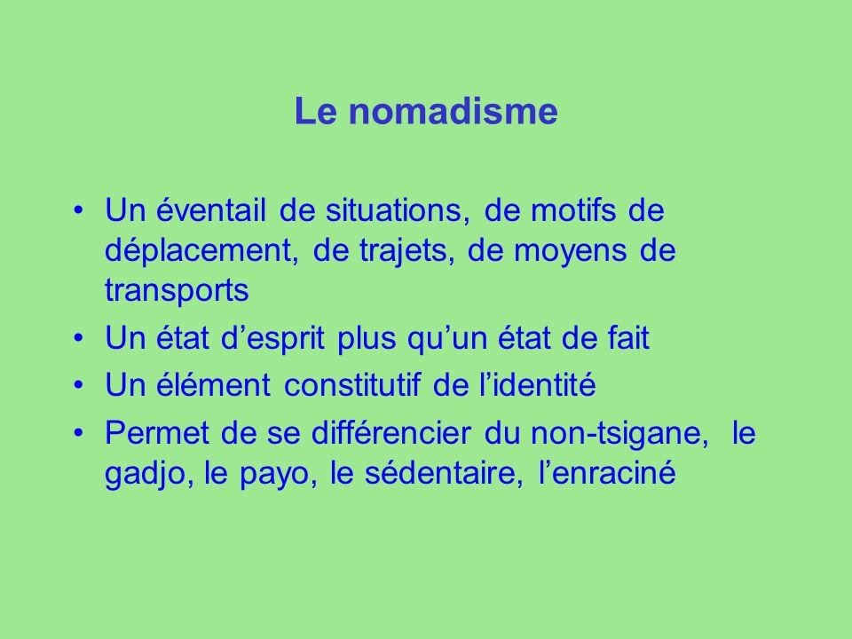 Le nomadisme Un éventail de situations, de motifs de déplacement, de trajets, de moyens de transports Un état desprit plus quun état de fait Un élément constitutif de lidentité Permet de se différencier du non-tsigane, le gadjo, le payo, le sédentaire, lenraciné