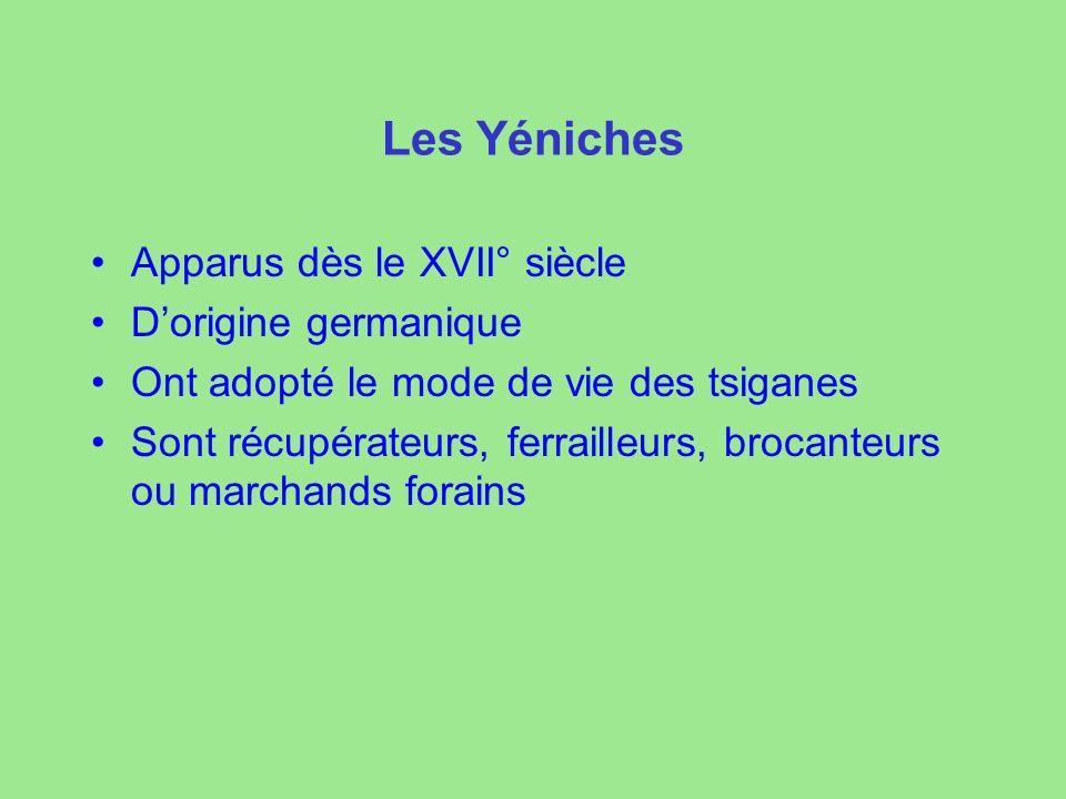 Les Yéniches Apparus dès le XVII° siècle Dorigine germanique Ont adopté le mode de vie des tsiganes Sont récupérateurs, ferrailleurs, brocanteurs ou marchands forains