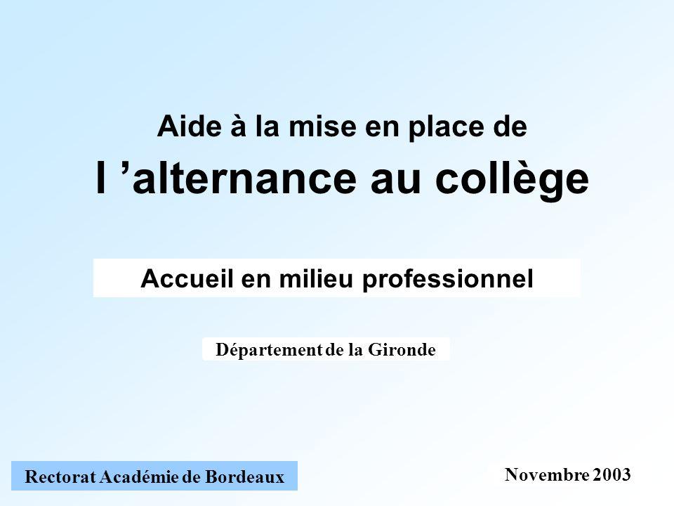 Novembre 2003 Rectorat Académie de Bordeaux Aide à la mise en place de l alternance au collège Accueil en milieu professionnel Département de la Gironde