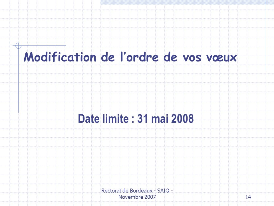 Rectorat de Bordeaux - SAIO - Novembre 200714 Modification de lordre de vos vœux Date limite : 31 mai 2008
