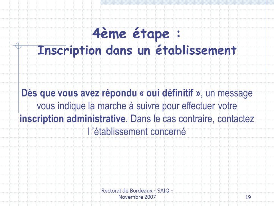 Rectorat de Bordeaux - SAIO - Novembre 200719 4ème étape : Inscription dans un établissement Dès que vous avez répondu « oui définitif », un message v