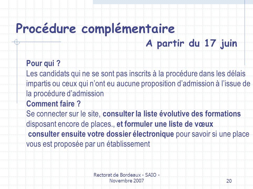 Rectorat de Bordeaux - SAIO - Novembre 200720 Procédure complémentaire A partir du 17 juin Pour qui ? Les candidats qui ne se sont pas inscrits à la p