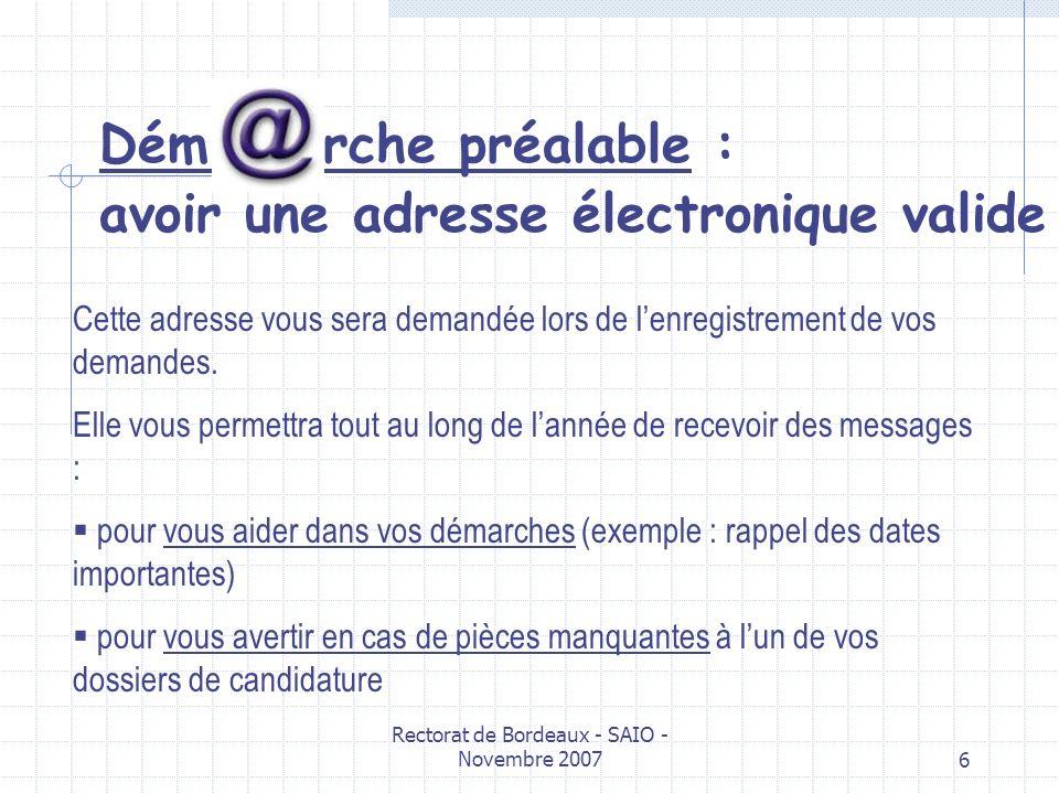 Rectorat de Bordeaux - SAIO - Novembre 20076 Dém rche préalable : avoir une adresse électronique valide Cette adresse vous sera demandée lors de lenre