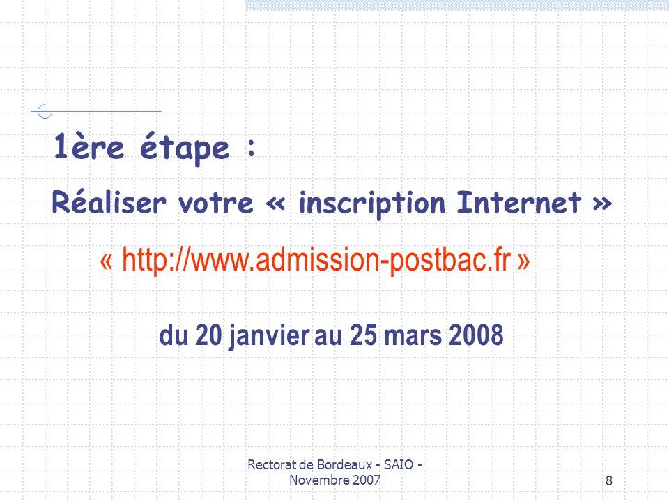 Rectorat de Bordeaux - SAIO - Novembre 20078 1ère étape : Réaliser votre « inscription Internet » du 20 janvier au 25 mars 2008 « http://www.admission