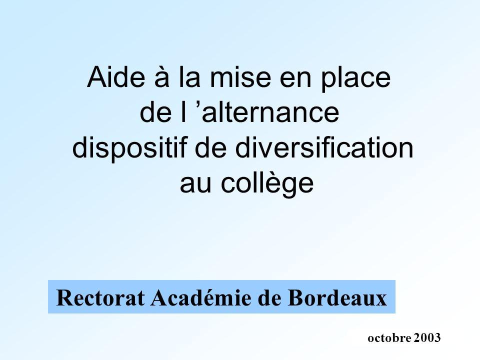 octobre 2003 Rectorat Académie de Bordeaux Aide à la mise en place de l alternance dispositif de diversification au collège