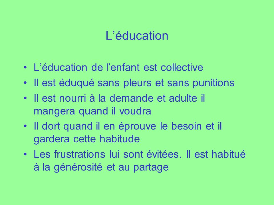 Léducation Léducation de lenfant est collective Il est éduqué sans pleurs et sans punitions Il est nourri à la demande et adulte il mangera quand il v
