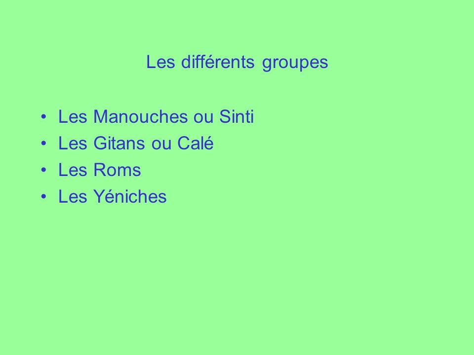 Les différents groupes Les Manouches ou Sinti Les Gitans ou Calé Les Roms Les Yéniches