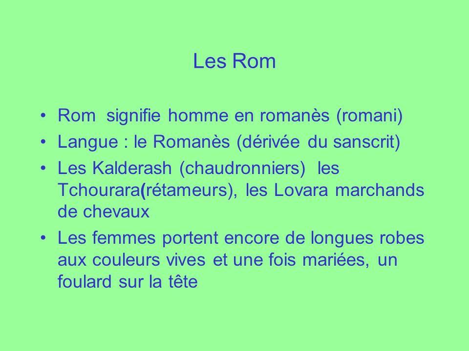 Les Rom Rom signifie homme en romanès (romani) Langue : le Romanès (dérivée du sanscrit) Les Kalderash (chaudronniers) les Tchourara(rétameurs), les L